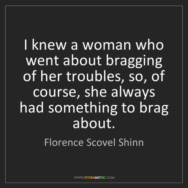 Florence Scovel Shinn: I knew a woman who went about bragging of her troubles,...