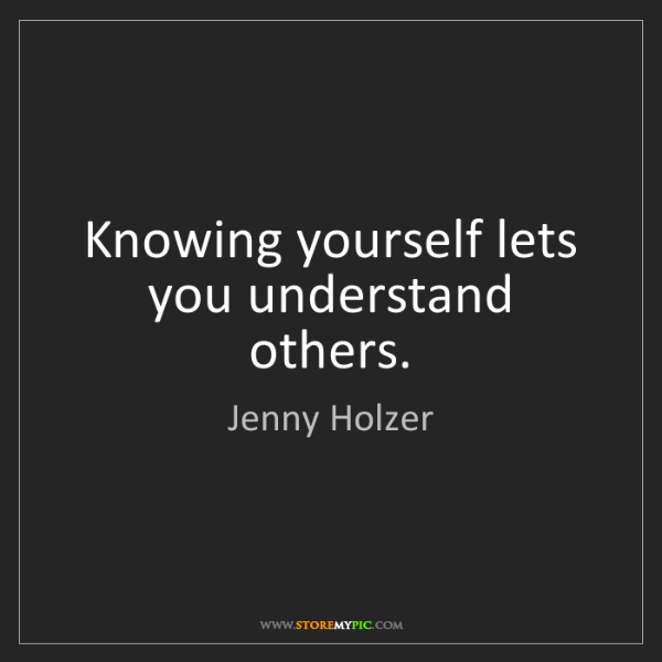 Jenny Holzer: Knowing yourself lets you understand others.
