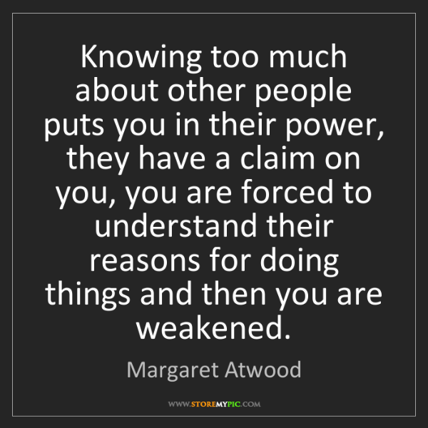 Margaret Atwood: Knowing too much about other people puts you in their...