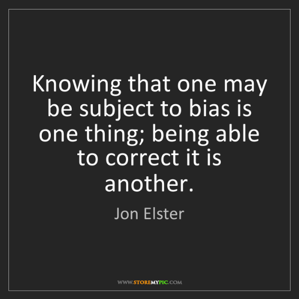Jon Elster: Knowing that one may be subject to bias is one thing;...