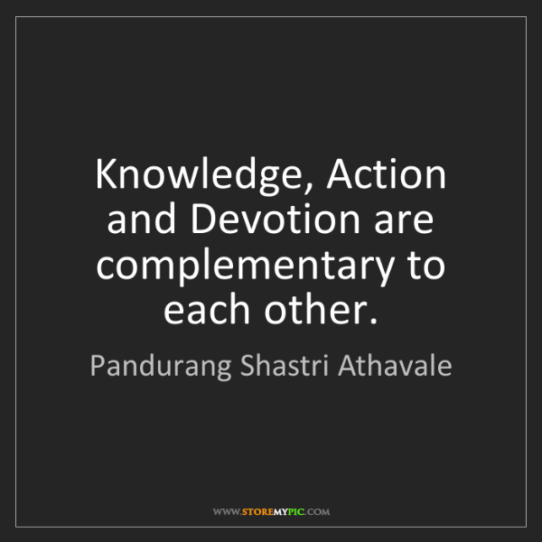 Pandurang Shastri Athavale: Knowledge, Action and Devotion are complementary to each...