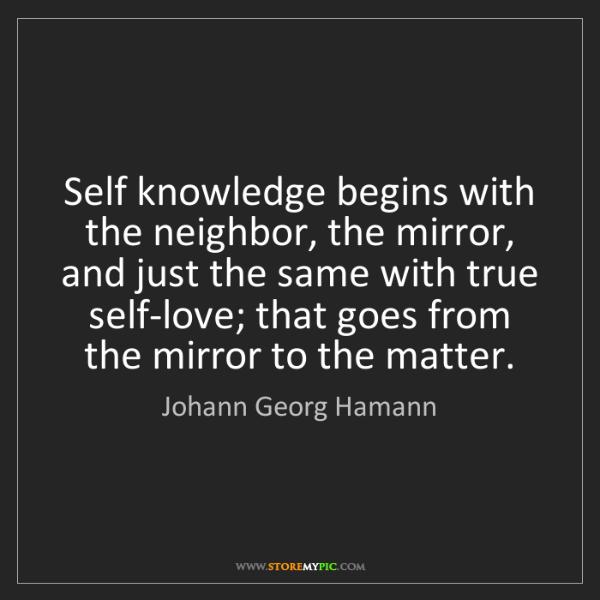 Johann Georg Hamann: Self knowledge begins with the neighbor, the mirror,...