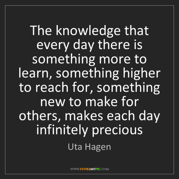 Uta Hagen: The knowledge that every day there is something more...
