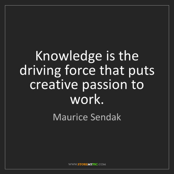 Maurice Sendak: Knowledge is the driving force that puts creative passion...