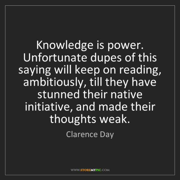 Clarence Day: Knowledge is power. Unfortunate dupes of this saying...
