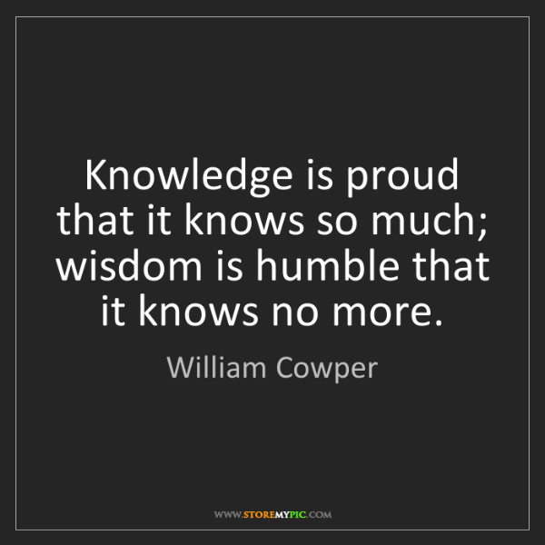 William Cowper: Knowledge is proud that it knows so much; wisdom is humble...
