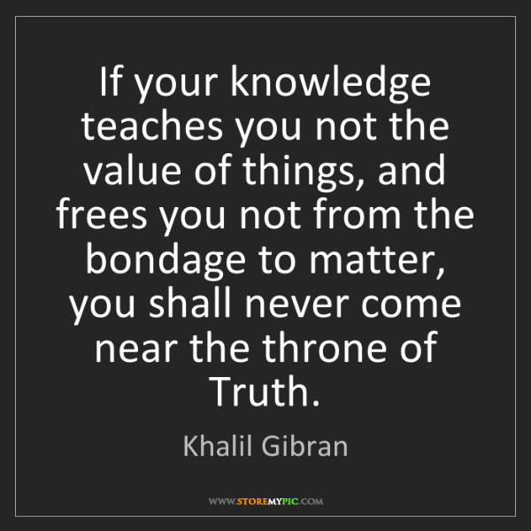 Khalil Gibran: If your knowledge teaches you not the value of things,...