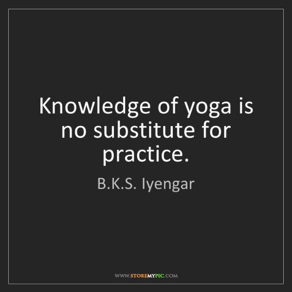 B.K.S. Iyengar: Knowledge of yoga is no substitute for practice.