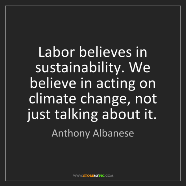 Anthony Albanese: Labor believes in sustainability. We believe in acting...