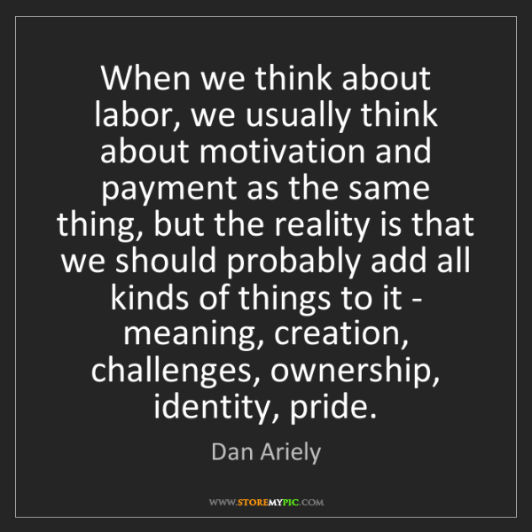 Dan Ariely: When we think about labor, we usually think about motivation...