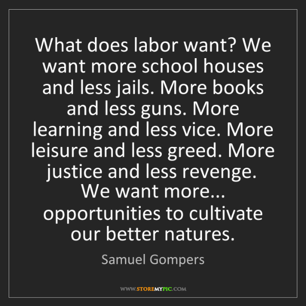 Samuel Gompers: What does labor want? We want more school houses and...