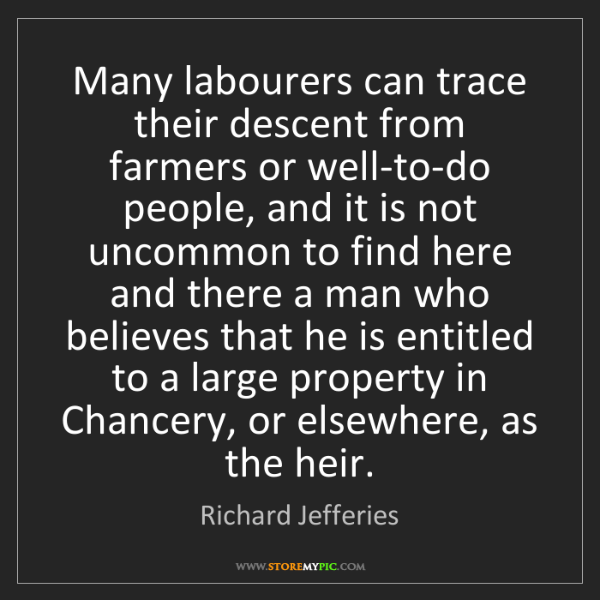 Richard Jefferies: Many labourers can trace their descent from farmers or...