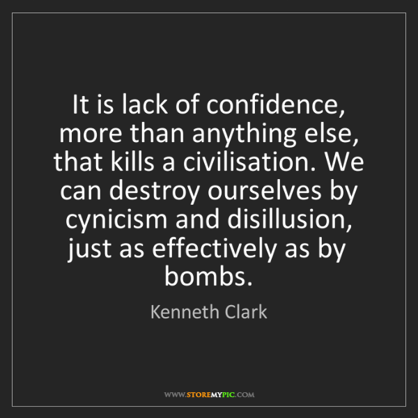 Kenneth Clark: It is lack of confidence, more than anything else, that...