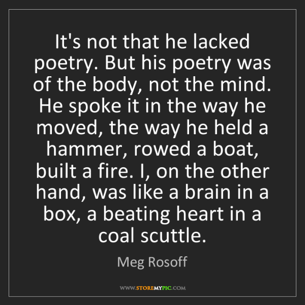 Meg Rosoff: It's not that he lacked poetry. But his poetry was of...