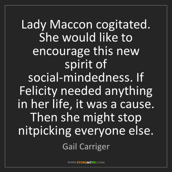 Gail Carriger: Lady Maccon cogitated. She would like to encourage this...