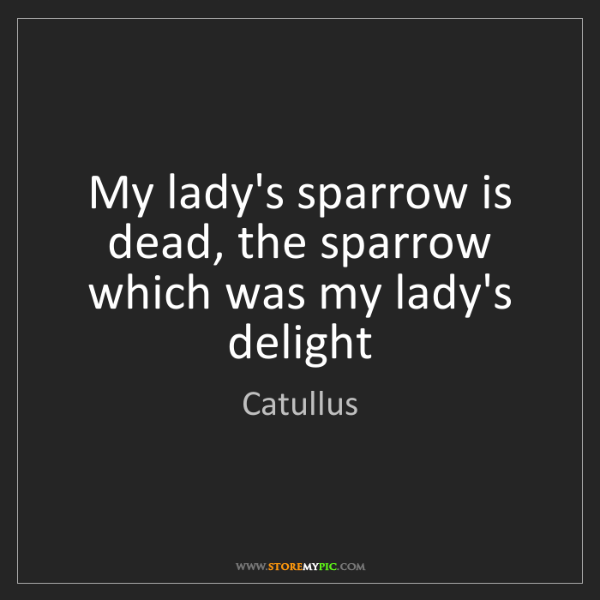 Catullus: My lady's sparrow is dead, the sparrow which was my lady's...
