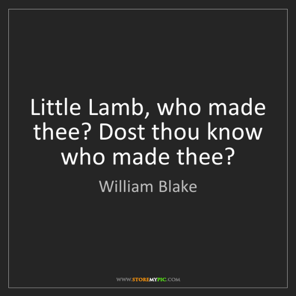 William Blake: Little Lamb, who made thee? Dost thou know who made thee?