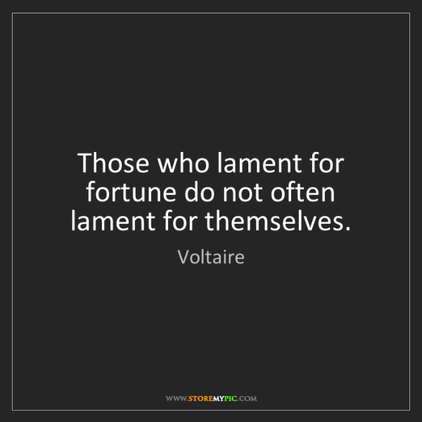 Voltaire: Those who lament for fortune do not often lament for...