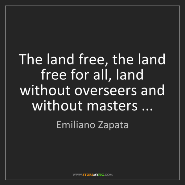 Emiliano Zapata: The land free, the land free for all, land without overseers...