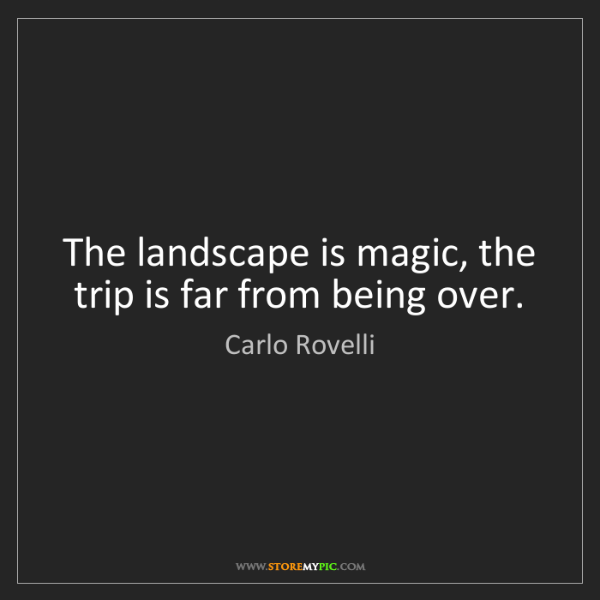 Carlo Rovelli: The landscape is magic, the trip is far from being over.