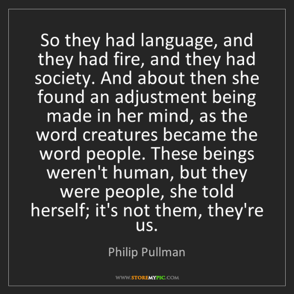 Philip Pullman: So they had language, and they had fire, and they had...