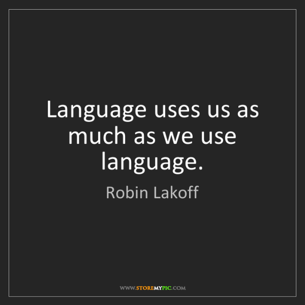 Robin Lakoff: Language uses us as much as we use language.