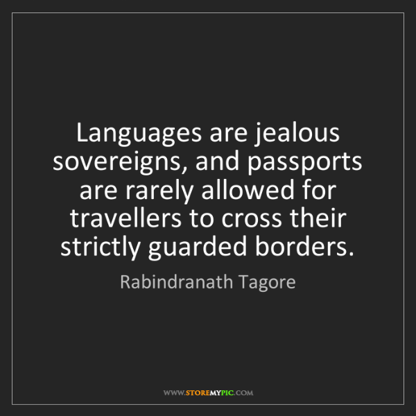 Rabindranath Tagore: Languages are jealous sovereigns, and passports are rarely...
