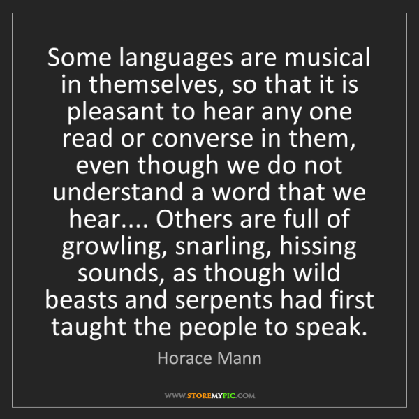 Horace Mann: Some languages are musical in themselves, so that it...
