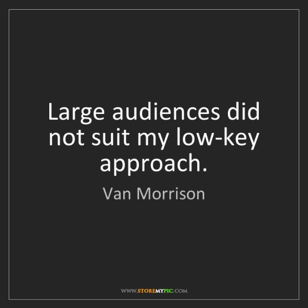 Van Morrison: Large audiences did not suit my low-key approach.