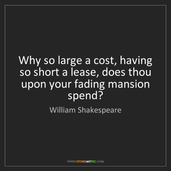 William Shakespeare: Why so large a cost, having so short a lease, does thou...