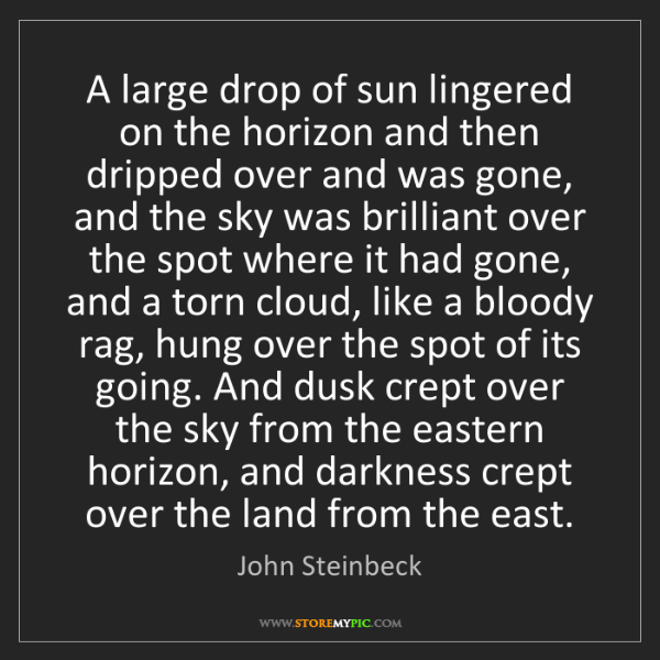 John Steinbeck: A large drop of sun lingered on the horizon and then...