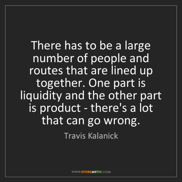 Travis Kalanick: There has to be a large number of people and routes that...