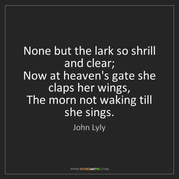 John Lyly: None but the lark so shrill and clear;  Now at heaven's...