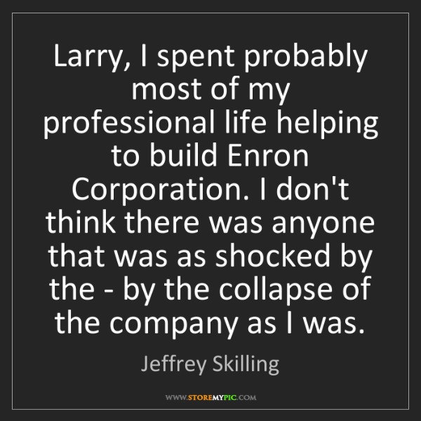 Jeffrey Skilling: Larry, I spent probably most of my professional life...