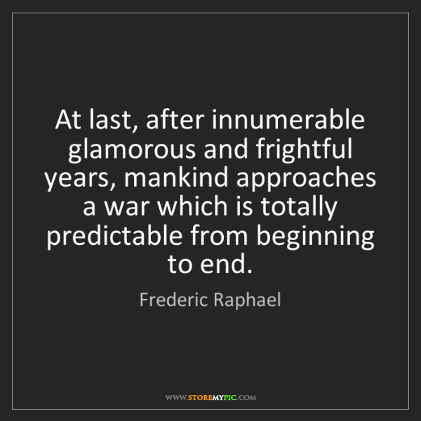 Frederic Raphael: At last, after innumerable glamorous and frightful years,...