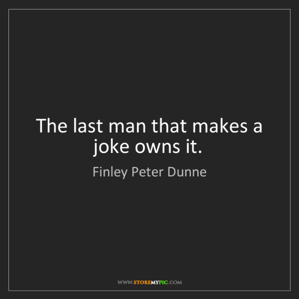 Finley Peter Dunne: The last man that makes a joke owns it.