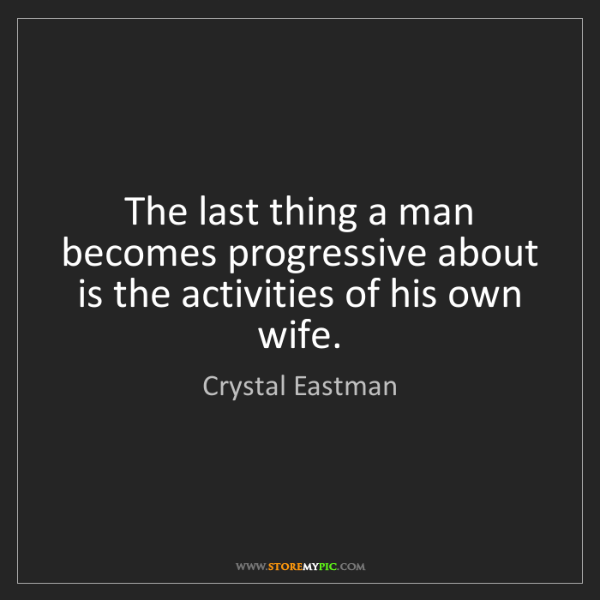 Crystal Eastman: The last thing a man becomes progressive about is the...