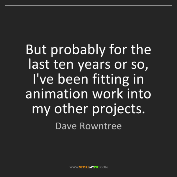 Dave Rowntree: But probably for the last ten years or so, I've been...