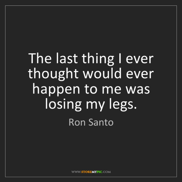 Ron Santo: The last thing I ever thought would ever happen to me...