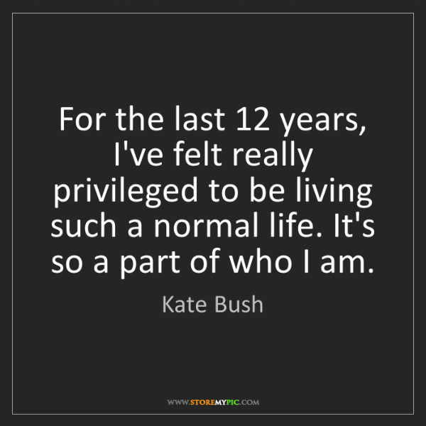 Kate Bush: For the last 12 years, I've felt really privileged to...