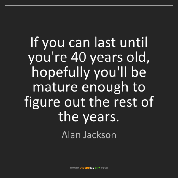 Alan Jackson: If you can last until you're 40 years old, hopefully...