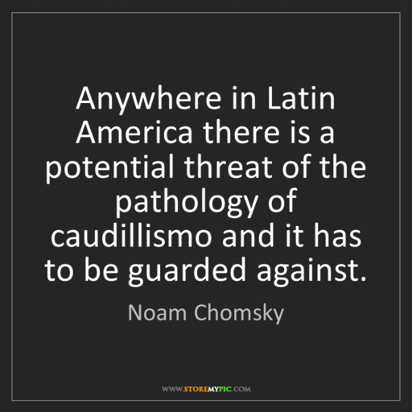 Noam Chomsky: Anywhere in Latin America there is a potential threat...