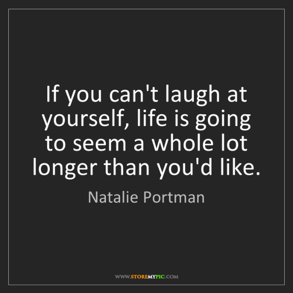 Natalie Portman: If you can't laugh at yourself, life is going to seem...