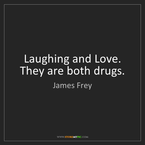 James Frey: Laughing and Love. They are both drugs.