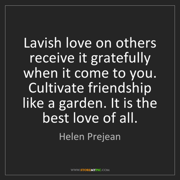 Helen Prejean: Lavish love on others receive it gratefully when it come...