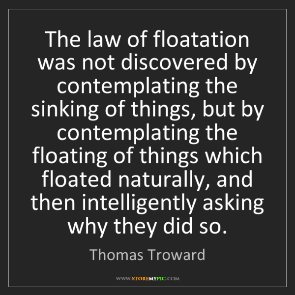 Thomas Troward: The law of floatation was not discovered by contemplating...
