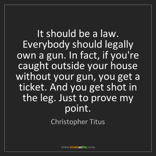 Christopher Titus: It should be a law. Everybody should legally own a gun....