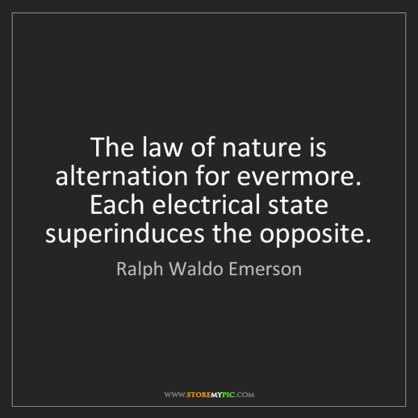 Ralph Waldo Emerson: The law of nature is alternation for evermore. Each electrical...