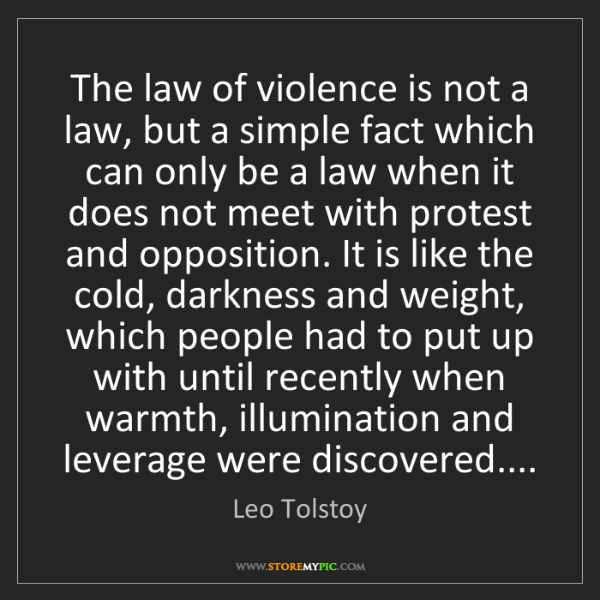 Leo Tolstoy: The law of violence is not a law, but a simple fact which...