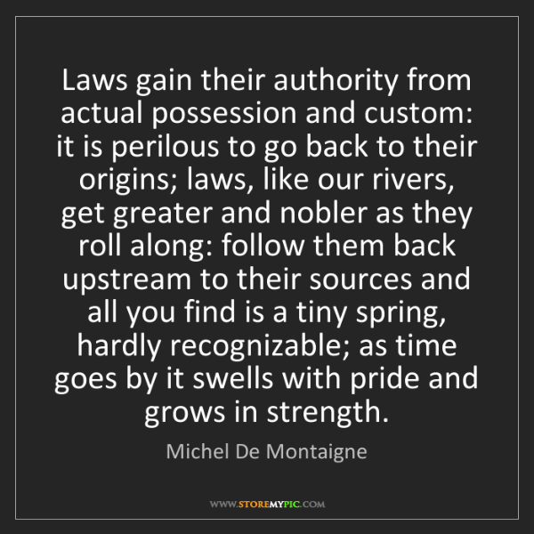 Michel De Montaigne: Laws gain their authority from actual possession and...